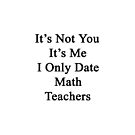 It's Not You It's Me I Only Date Math Teachers  by supernova23