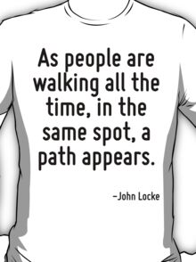 As people are walking all the time, in the same spot, a path appears. T-Shirt