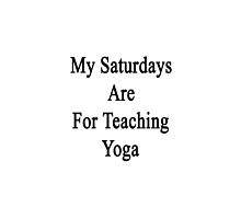 My Saturdays Are For Teaching Yoga by supernova23