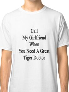 Call My Girlfriend When You Need A Great Tiger Doctor  Classic T-Shirt