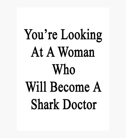 You're Looking At A Woman Who Will Become A Shark Doctor  Photographic Print