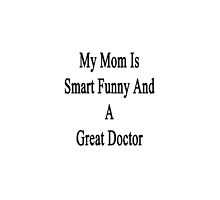 My Mom Is Smart Funny And A Great Doctor  by supernova23
