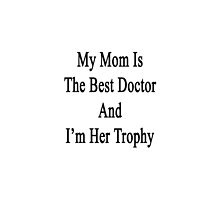 My Mom Is The Best Doctor And I'm Her Trophy  by supernova23