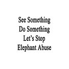 See Something Do Something Let's Stop Elephant Abuse by supernova23