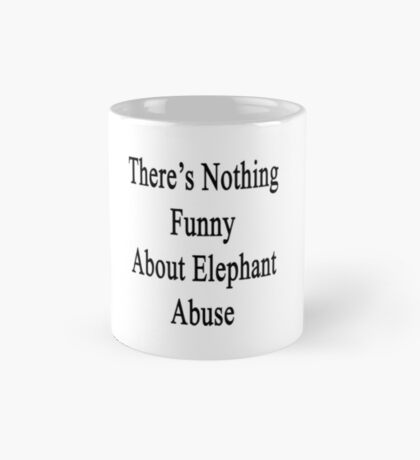 There's Nothing Funny About Elephant Abuse  Mug