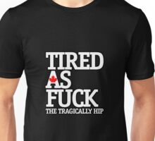 The Tragically Hip Tired as Fuck Unisex T-Shirt