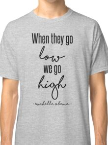 When They Go Low We Go High Classic T-Shirt