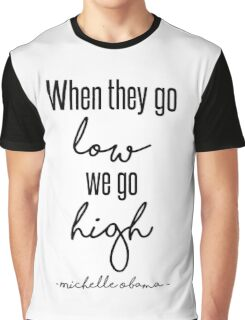 When They Go Low We Go High Graphic T-Shirt