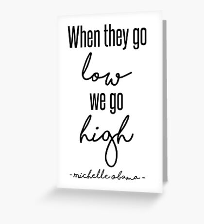 When They Go Low We Go High Greeting Card