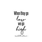 When They Go Low We Go High by kjanedesigns