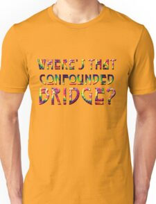 WHERE'S THAT CONFOUNDED BRIDGE? - tie dye hoodie Unisex T-Shirt