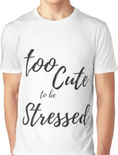 Too Cute To Be Stressed--Fun Quote Graphic T-Shirt