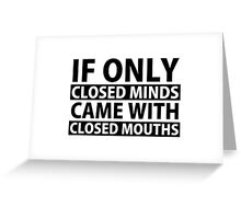If Only Closed Minds Came with Closed Mouths Greeting Card