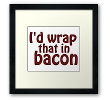 I'd Wrap That In Bacon Framed Print