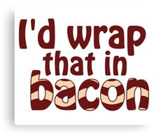 I'd Wrap That In Bacon Canvas Print
