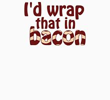 I'd Wrap That In Bacon Unisex T-Shirt