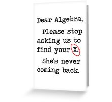 Dear Algebra Please Stop Asking Us To Find Your X Greeting Card