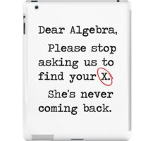 Dear Algebra Please Stop Asking Us To Find Your X iPad Case/Skin