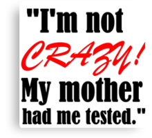 I'M NOT CRAZY!MY MOTHER HAD ME TESTED Canvas Print