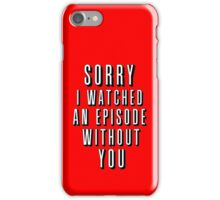Sorry I Watched an Episode Without You iPhone Case/Skin