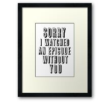 Sorry I Watched an Episode Without You Framed Print