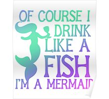 Of course I drink like a fish I'm a mermaid  Poster