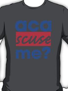 Aca-scuse me? T-Shirt