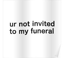 ur not invited to my funeral Poster