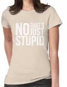 NO, THAT IS JUST STUPID Womens Fitted T-Shirt