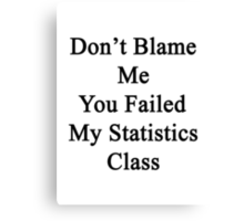 Don't Blame Me You Failed My Statistics Class  Canvas Print