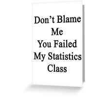 Don't Blame Me You Failed My Statistics Class  Greeting Card