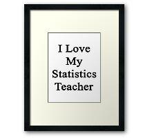I Love My Statistics Teacher  Framed Print