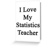 I Love My Statistics Teacher  Greeting Card