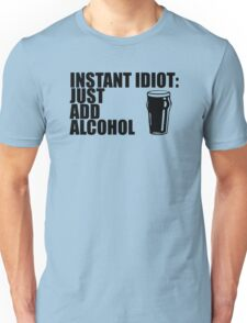 Instant Idiot Just Add Alcohol Unisex T-Shirt