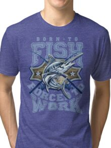 Born To Fish forced to work  Tri-blend T-Shirt
