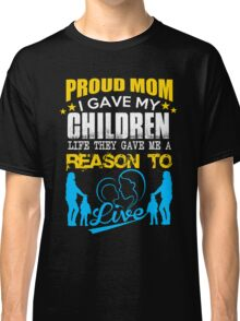 Mom - Proud Mom I Gave My Children Life They Gave Me A Reason To Live Women Gift For Mum T-shirts Classic T-Shirt