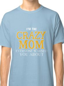 Mom - I'm The Crazy Mom Everyone Warned You About Women Gift For Mum T-shirts Classic T-Shirt