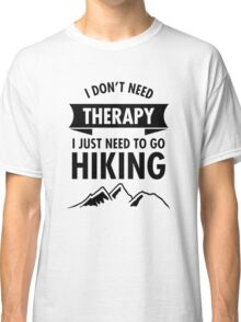 I Just Need To Go To Hiking Classic T-Shirt