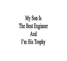 My Son Is The Best Engineer And I'm His Trophy  by supernova23