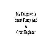 My Daughter Is Smart Funny And A Great Engineer  by supernova23