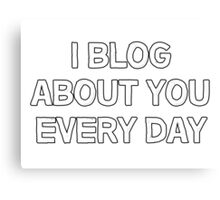 I blog about you every day. Canvas Print