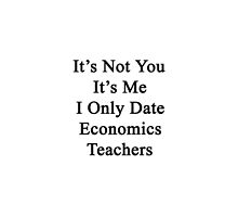 It's Not You It's Me I Only Date Economics Teachers  by supernova23