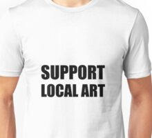 Support Local Art Unisex T-Shirt