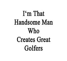 I'm That Handsome Man Who Creates Great Golfers Photographic Print