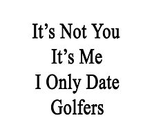 It's Not You It's Me I Only Date Golfers  Photographic Print