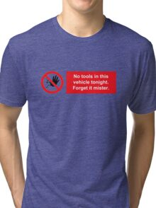 No tools in this vehicle tonight. Forget it mister. Tri-blend T-Shirt