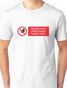 No tools in this vehicle tonight. Forget it mister. Unisex T-Shirt