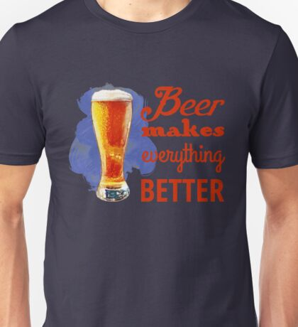 Beer Makes Everything Better Unisex T-Shirt