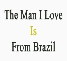 The Man I Love Is From Brazil  by supernova23