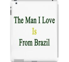 The Man I Love Is From Brazil  iPad Case/Skin